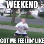 Weekend Got Me Feelin Like