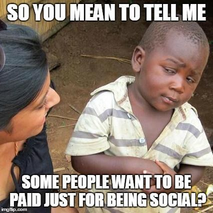 so you mean to tell me some people want to be paid just for being social?