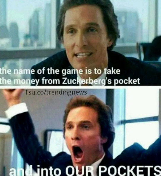 the name of the game is to take the money from zuckerbergs pockets and into our pockets