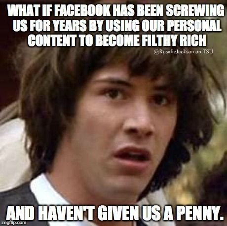 what if facebook has been screwing us for years by using our personal content to become filthy ritch and havent given us a penny