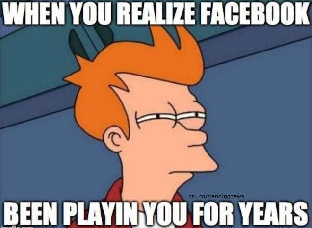When you realize Facebook has been playing you for years