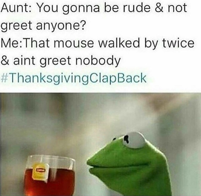 You gonna be rude and not greet anyone that mouse walked by twice and aint greet nobody
