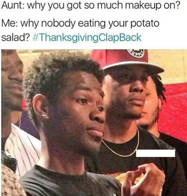 aunt why you got so much makeup on me why nobody eating your potato salad