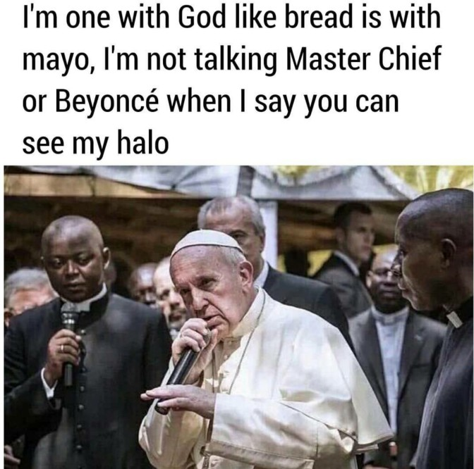 i'm one with god like bread is with mayo i'm not talking master chief or beyonce when i say you can see my halo
