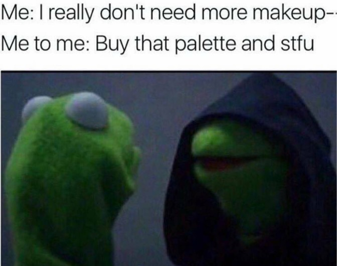 i really don't need more makeup buy that palette and stfu
