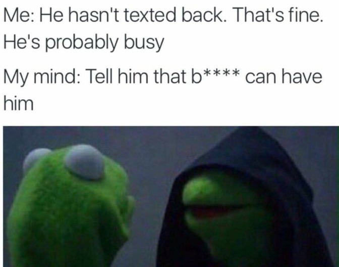 me he hasn't texted back that's fine he's probably busy my mind tell him that bitch can have him