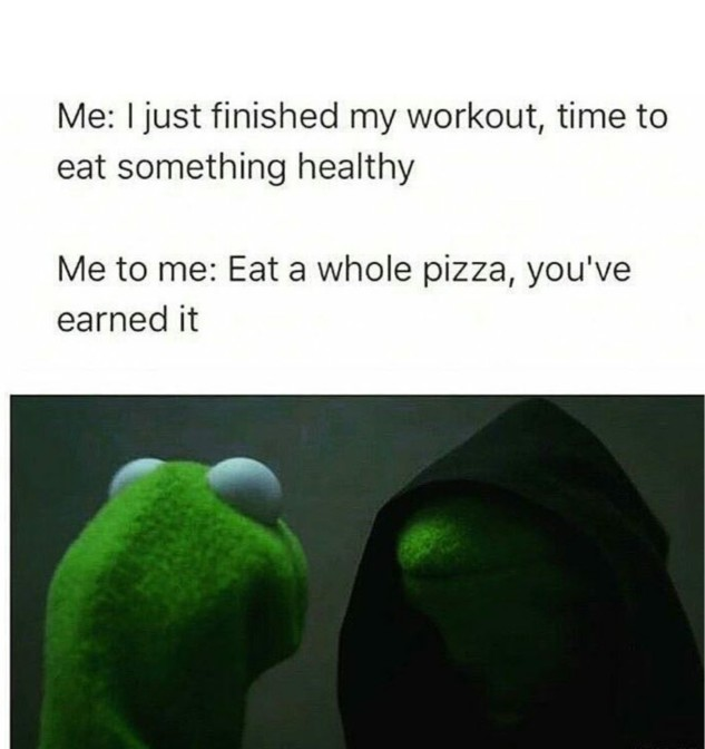 me i just finished my workout time to eat something healthy me to me eath a whole pizza youve earned it 40 evil kermit the frog me to me memes
