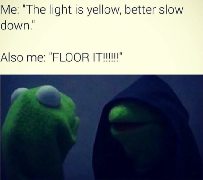 the light is yellow better slow down also me floor it