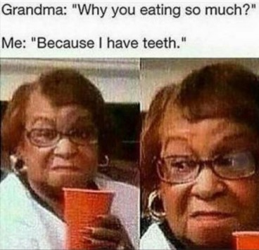 grandma why you eating so much me because i have teeth