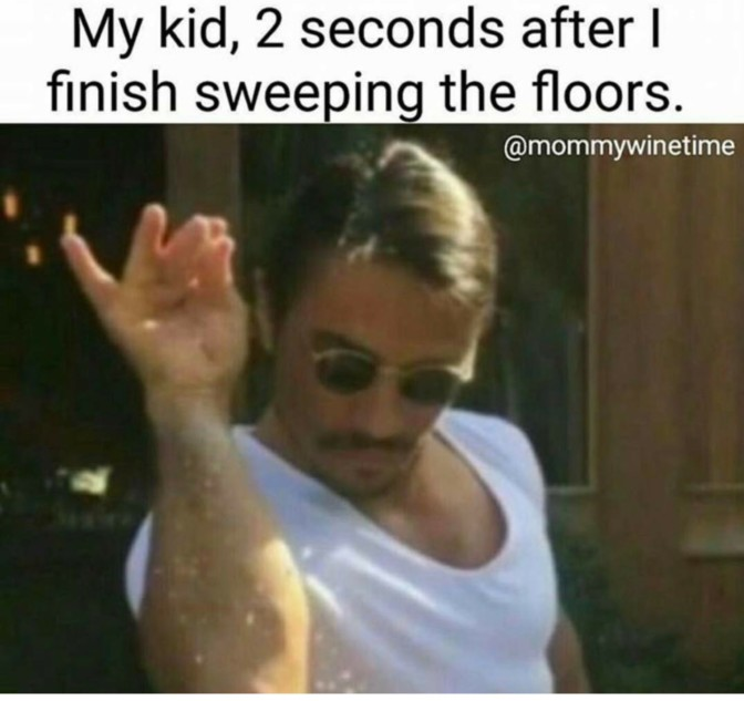 my kid 2 seconds after i finish sweeping the floors