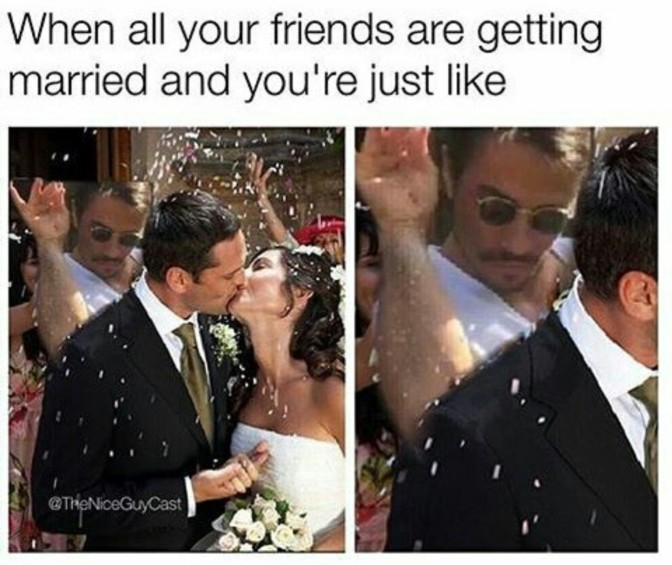 when all your friends are getting married and you're just like