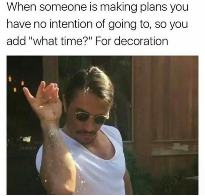 when someone is making plans you have no intention of going to, so you add what time for decoration