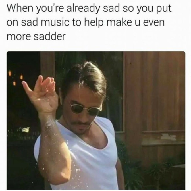 when you're already sad so you put on sad music to help make u even more sadder