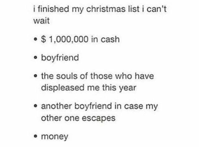 i finished my christmas list i can't wait $1000000 in cash boyfriend the souls of those who have displeased me this year another boyfriend in case my other one escapes money